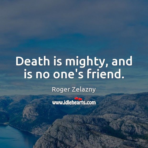 Image, Death is mighty, and is no one's friend.