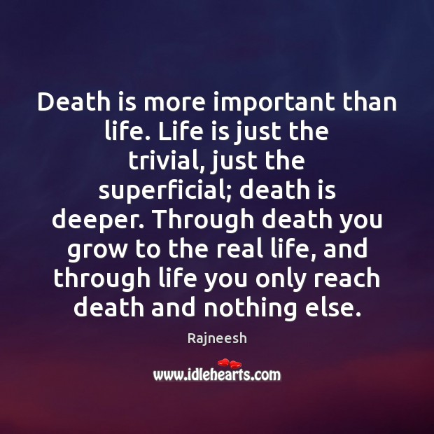 Death is more important than life. Life is just the trivial, just Image