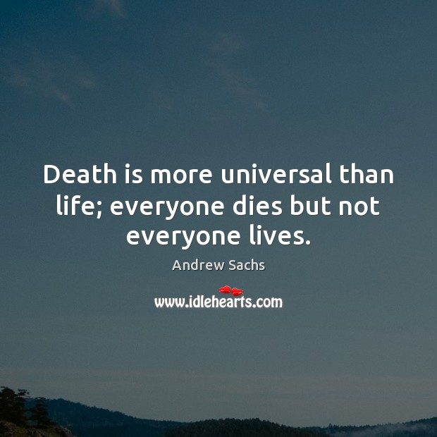 Image, Death is more universal than life; everyone dies but not everyone lives.