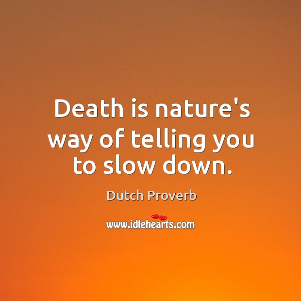 Death is nature's way of telling you to slow down. Image