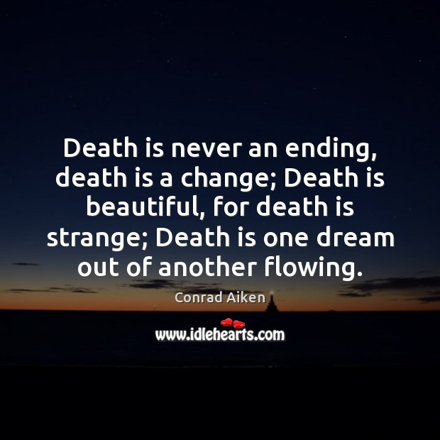 Death is never an ending, death is a change; Death is beautiful, Conrad Aiken Picture Quote