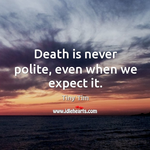 Death is never polite, even when we expect it. Image