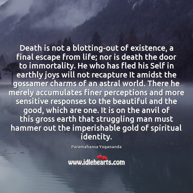 Image, Death is not a blotting-out of existence, a final escape from life;