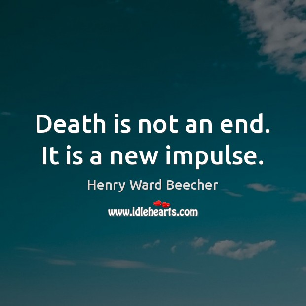 Death is not an end. It is a new impulse. Death Quotes Image