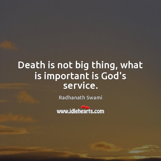 Death is not big thing, what is important is God's service. Radhanath Swami Picture Quote