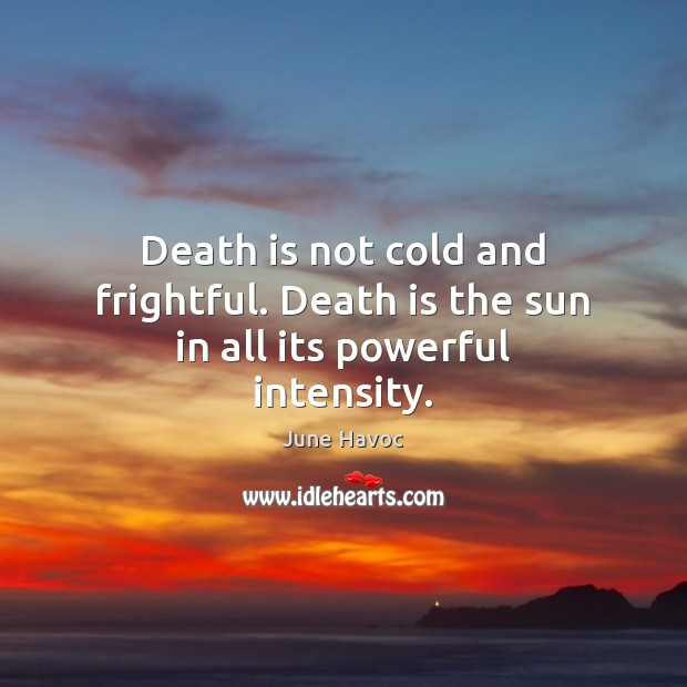 Death is not cold and frightful. Death is the sun in all its powerful intensity. Image