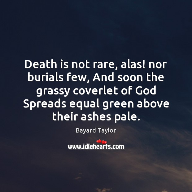 Death is not rare, alas! nor burials few, And soon the grassy Bayard Taylor Picture Quote