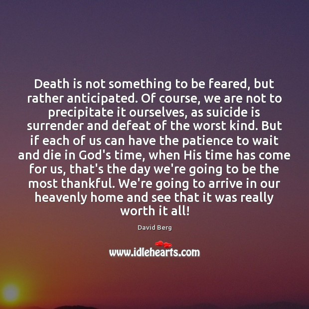 Death is not something to be feared, but rather anticipated. Of course, David Berg Picture Quote