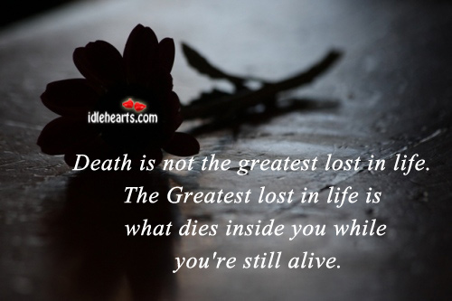 Death Is Not The Greatest Lost In Life.