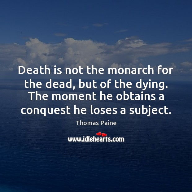 Death is not the monarch for the dead, but of the dying. Thomas Paine Picture Quote