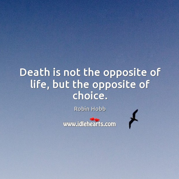Image, Death is not the opposite of life, but the opposite of choice.