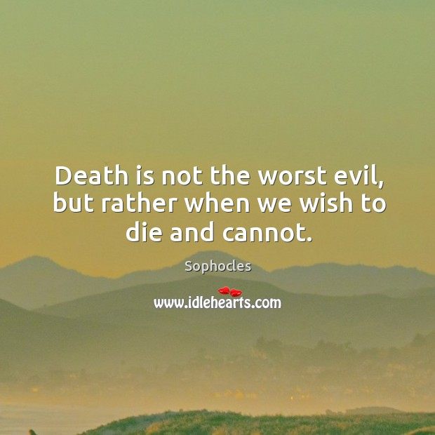 Image, Death is not the worst evil, but rather when we wish to die and cannot.
