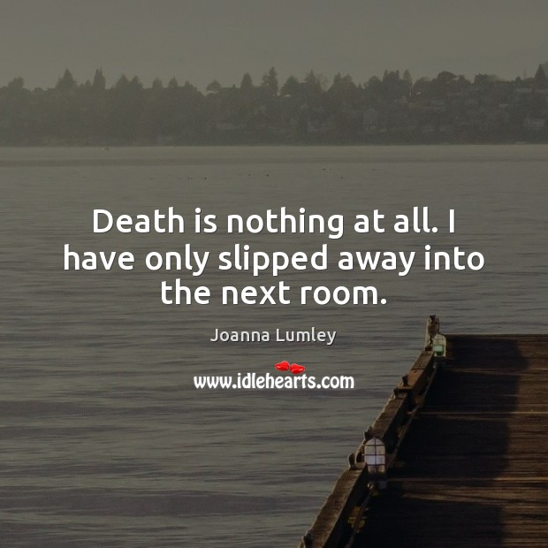 Joanna Lumley Picture Quote image saying: Death is nothing at all. I have only slipped away into the next room.