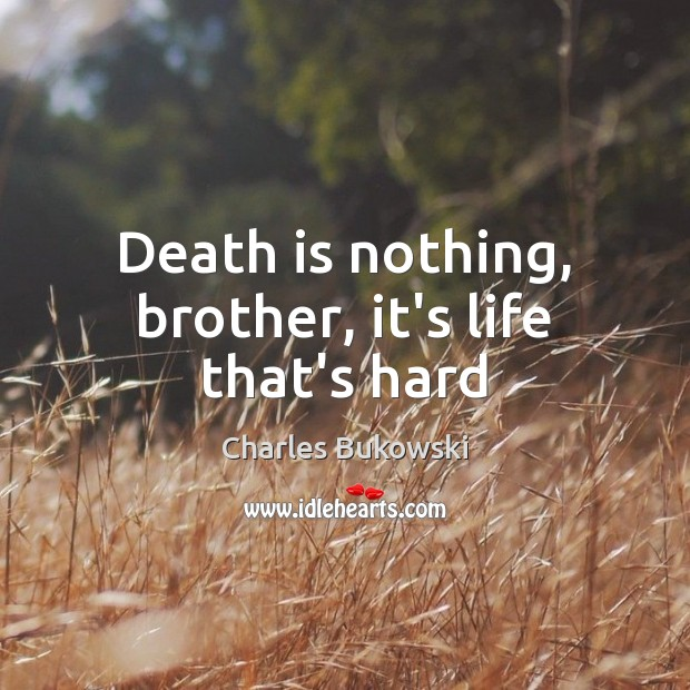 Death is nothing, brother, it's life that's hard Image