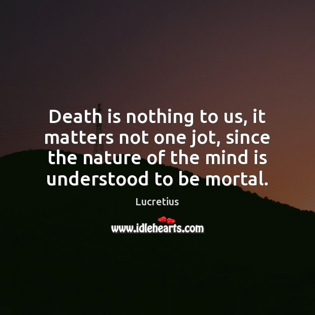 Death is nothing to us, it matters not one jot, since the Image