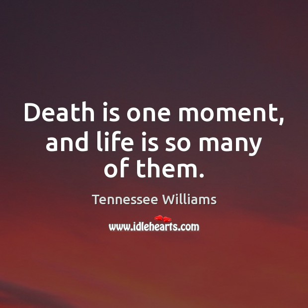 Image, Death is one moment, and life is so many of them.