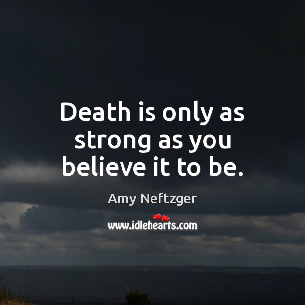 Image, Death is only as strong as you believe it to be.