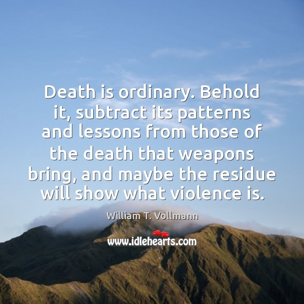 Death is ordinary. Behold it, subtract its patterns and lessons from those Image