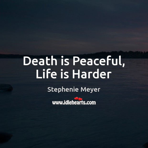 Death is Peaceful, Life is Harder Life is Hard Quotes Image