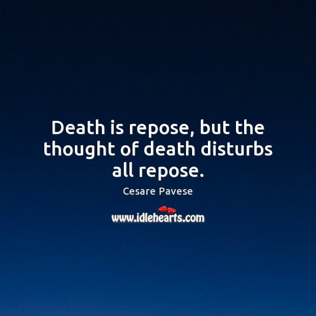 Death is repose, but the thought of death disturbs all repose. Cesare Pavese Picture Quote
