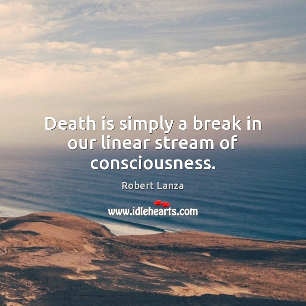 Death is simply a break in our linear stream of consciousness. Robert Lanza Picture Quote
