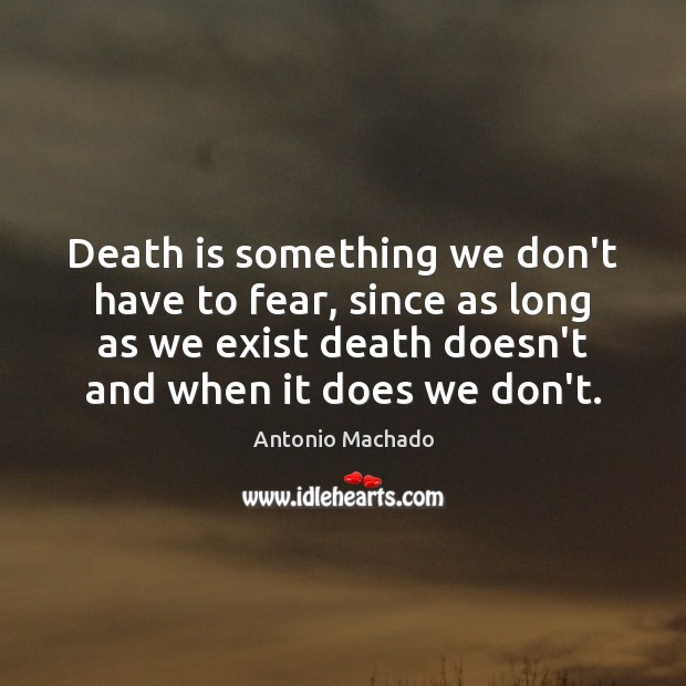 Death is something we don't have to fear, since as long as Antonio Machado Picture Quote