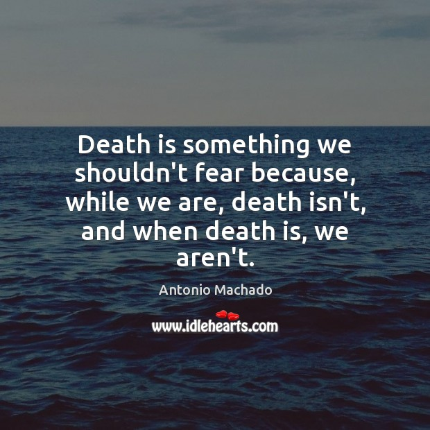 Death is something we shouldn't fear because, while we are, death isn't, Antonio Machado Picture Quote