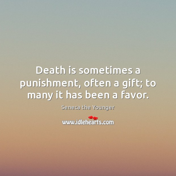 Image, Death is sometimes a punishment, often a gift; to many it has been a favor.