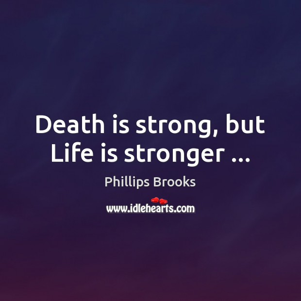 Death is strong, but Life is stronger … Phillips Brooks Picture Quote