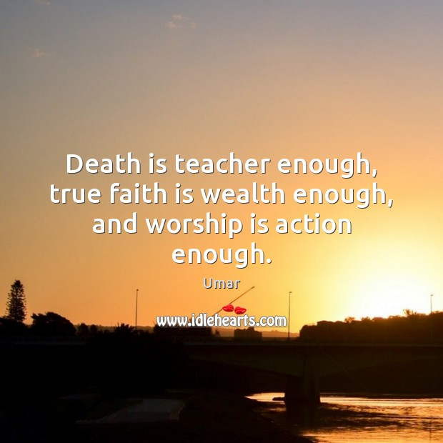Death is teacher enough, true faith is wealth enough, and worship is action enough. Image