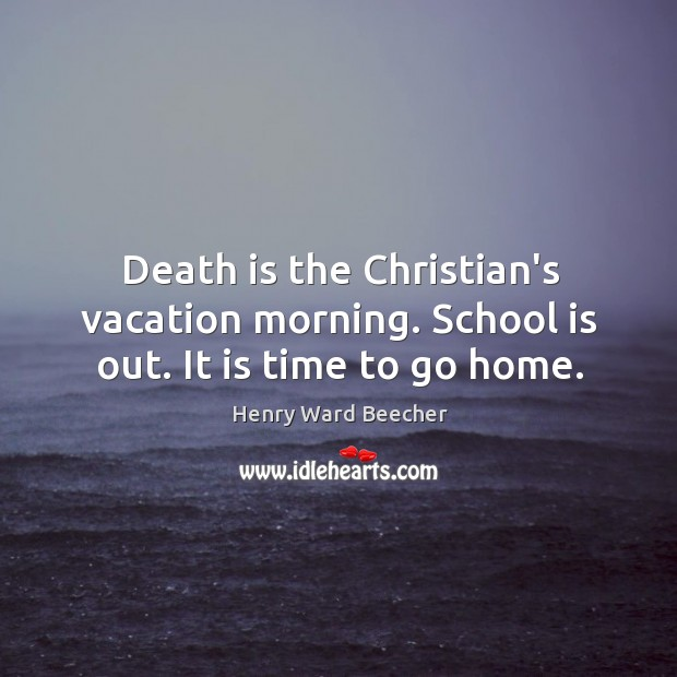 Image, Death is the Christian's vacation morning. School is out. It is time to go home.