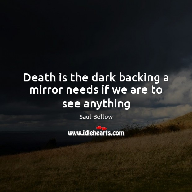 Death is the dark backing a mirror needs if we are to see anything Saul Bellow Picture Quote