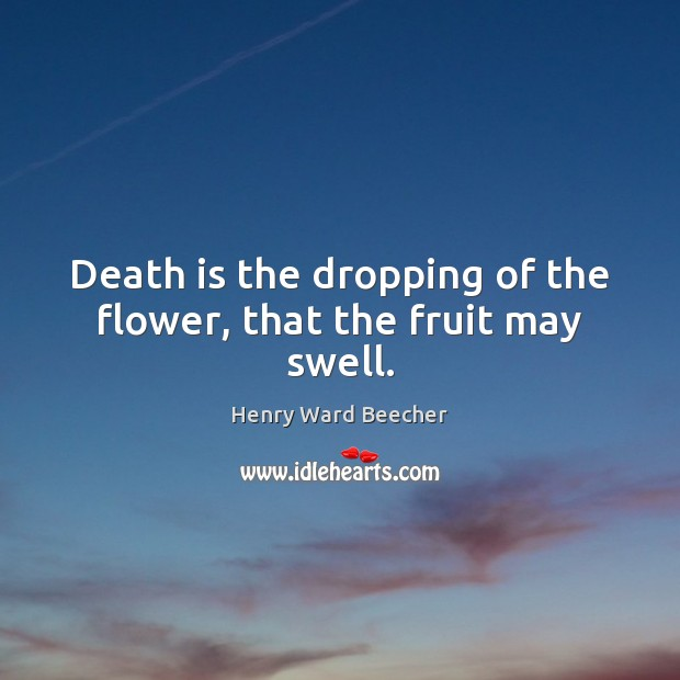 Image, Death is the dropping of the flower, that the fruit may swell.