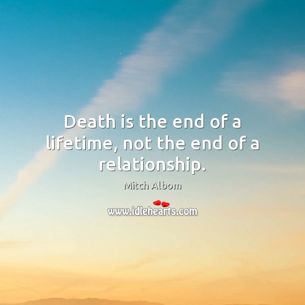 Death is the end of a lifetime, not the end of a relationship. Mitch Albom Picture Quote