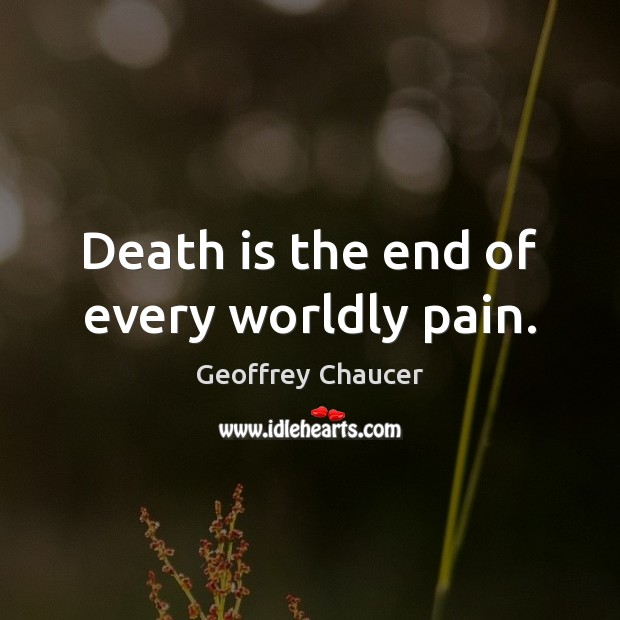 Death is the end of every worldly pain. Geoffrey Chaucer Picture Quote