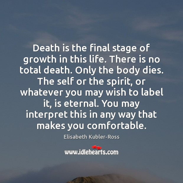 Death is the final stage of growth in this life. There is Elisabeth Kubler-Ross Picture Quote