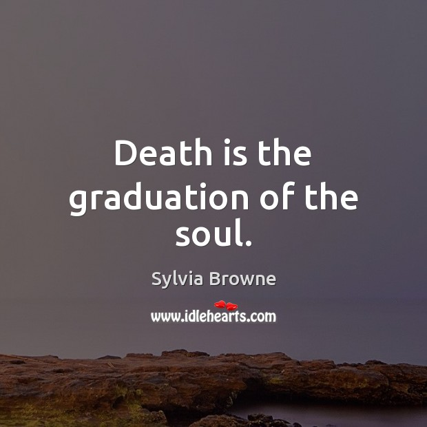 Death is the graduation of the soul. Graduation Quotes Image