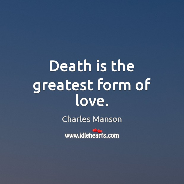 Death is the greatest form of love. Charles Manson Picture Quote