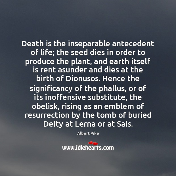 Death is the inseparable antecedent of life; the seed dies in order Albert Pike Picture Quote
