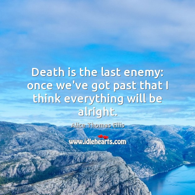Image, Death is the last enemy: once we've got past that I think everything will be alright.