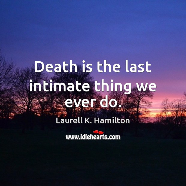 Image, Death is the last intimate thing we ever do.