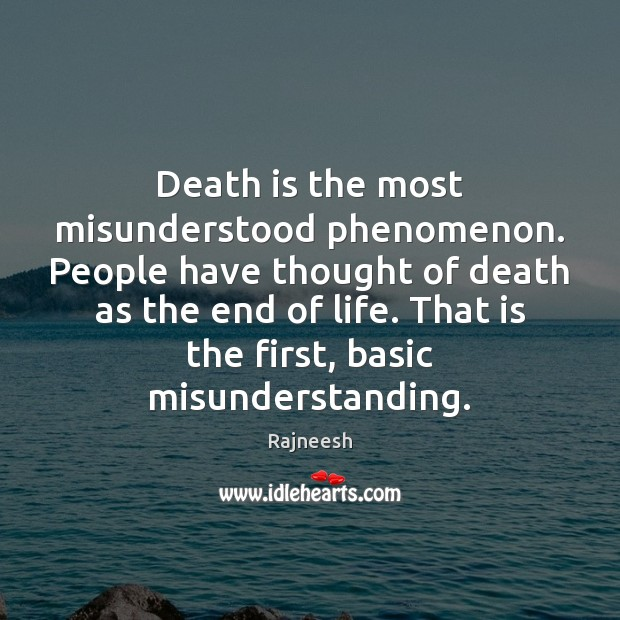 Death is the most misunderstood phenomenon. People have thought of death as Misunderstanding Quotes Image