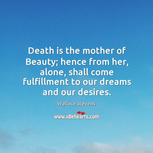 Death is the mother of beauty; hence from her, alone, shall come fulfillment to our dreams and our desires. Image