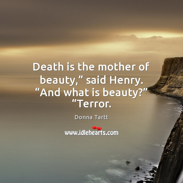 "Death is the mother of beauty,"" said Henry. ""And what is beauty?"" ""Terror. Donna Tartt Picture Quote"