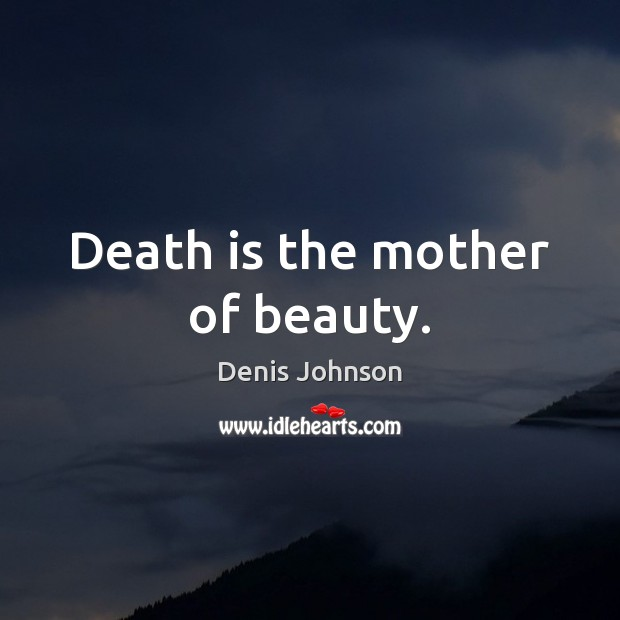Death is the mother of beauty. Denis Johnson Picture Quote