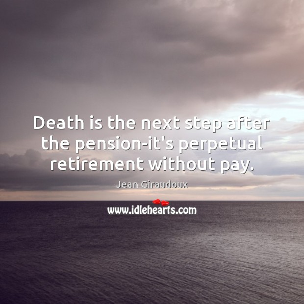 Death is the next step after the pension-it's perpetual retirement without pay. Jean Giraudoux Picture Quote