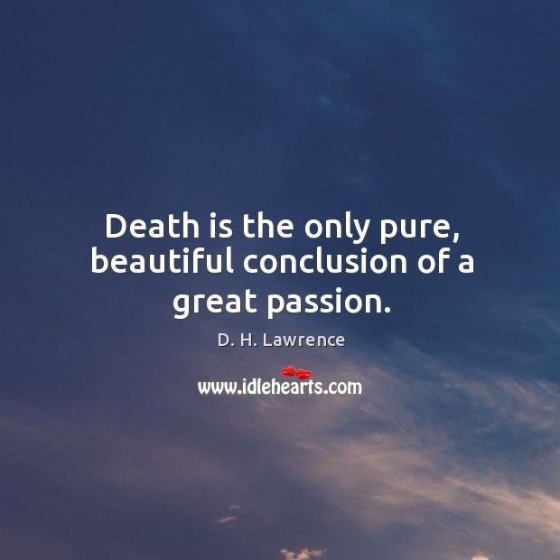Death is the only pure, beautiful conclusion of a great passion. Image