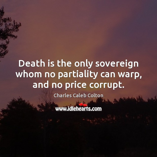 Death is the only sovereign whom no partiality can warp, and no price corrupt. Image