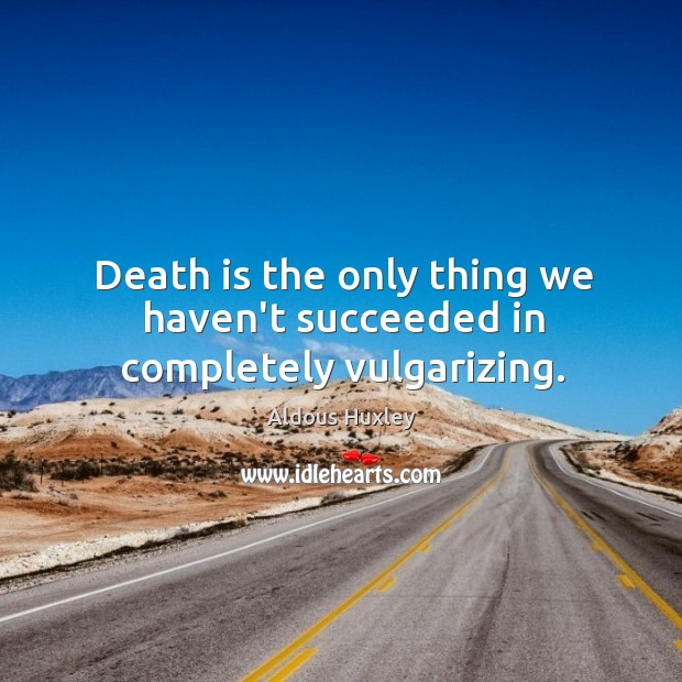 Death is the only thing we haven't succeeded in completely vulgarizing. Image