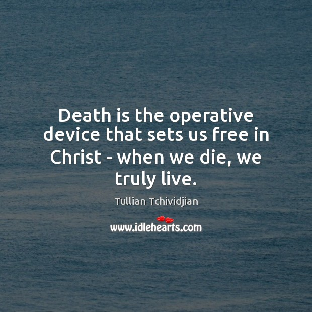 Death is the operative device that sets us free in Christ – when we die, we truly live. Death Quotes Image